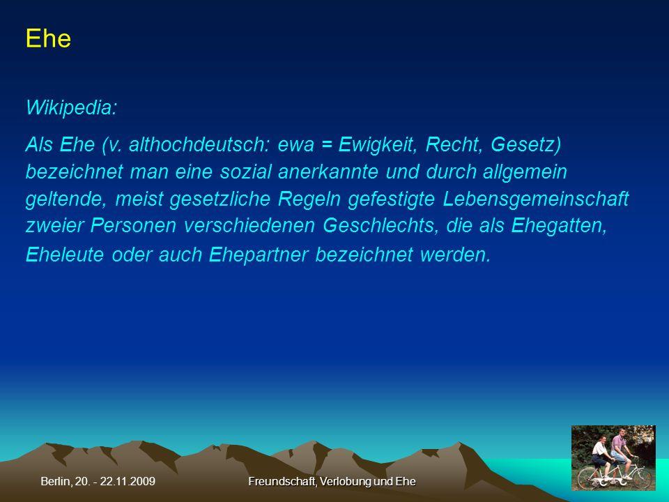 Freundschaft, Verlobung und EheBerlin, 20. - 22.11.2009 Ehe Wikipedia: Als Ehe (v. althochdeutsch: ewa = Ewigkeit, Recht, Gesetz) bezeichnet man eine