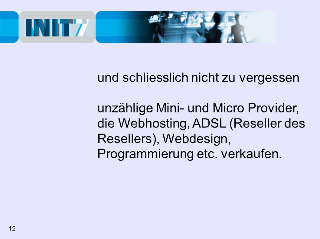 und schliesslich nicht zu vergessen unzählige Mini- und Micro Provider, die Webhosting, ADSL (Reseller des Resellers), Webdesign, Programmierung etc.