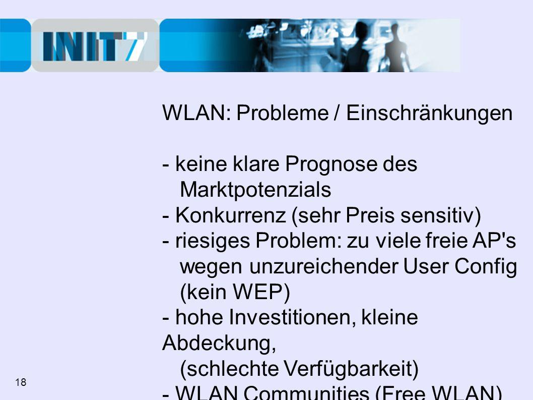 WLAN: Probleme / Einschränkungen - keine klare Prognose des Marktpotenzials - Konkurrenz (sehr Preis sensitiv) - riesiges Problem: zu viele freie AP s wegen unzureichender User Config (kein WEP) - hohe Investitionen, kleine Abdeckung, (schlechte Verfügbarkeit) - WLAN Communities (Free WLAN) 18
