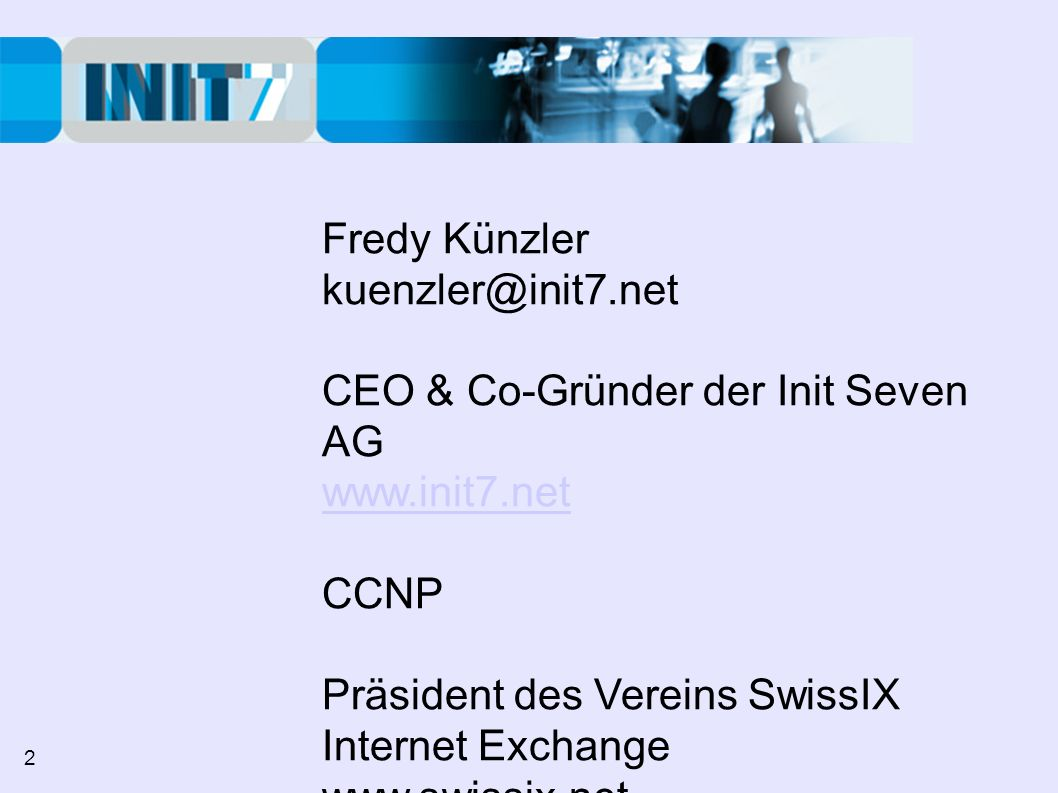 Fredy Künzler kuenzler@init7.net CEO & Co-Gründer der Init Seven AG www.init7.net CCNP Präsident des Vereins SwissIX Internet Exchange www.swissix.net 2