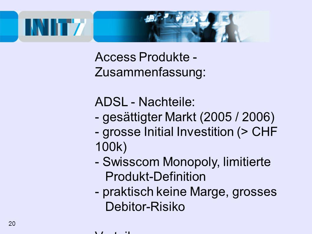 Access Produkte - Zusammenfassung: ADSL - Nachteile: - gesättigter Markt (2005 / 2006) - grosse Initial Investition (> CHF 100k) - Swisscom Monopoly, limitierte Produkt-Definition - praktisch keine Marge, grosses Debitor-Risiko Vorteile: - keine (Marketing Effekt) 20