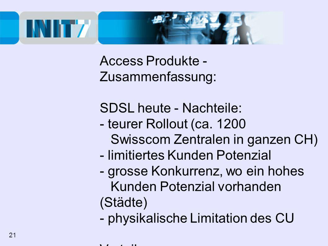 Access Produkte - Zusammenfassung: SDSL heute - Nachteile: - teurer Rollout (ca. 1200 Swisscom Zentralen in ganzen CH) - limitiertes Kunden Potenzial