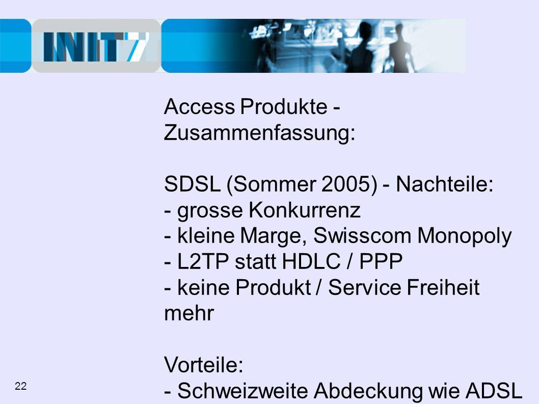 Access Produkte - Zusammenfassung: SDSL (Sommer 2005) - Nachteile: - grosse Konkurrenz - kleine Marge, Swisscom Monopoly - L2TP statt HDLC / PPP - keine Produkt / Service Freiheit mehr Vorteile: - Schweizweite Abdeckung wie ADSL - Flat Fee überall, kleine Investion mit bestehendem BBCS Vertrag 22
