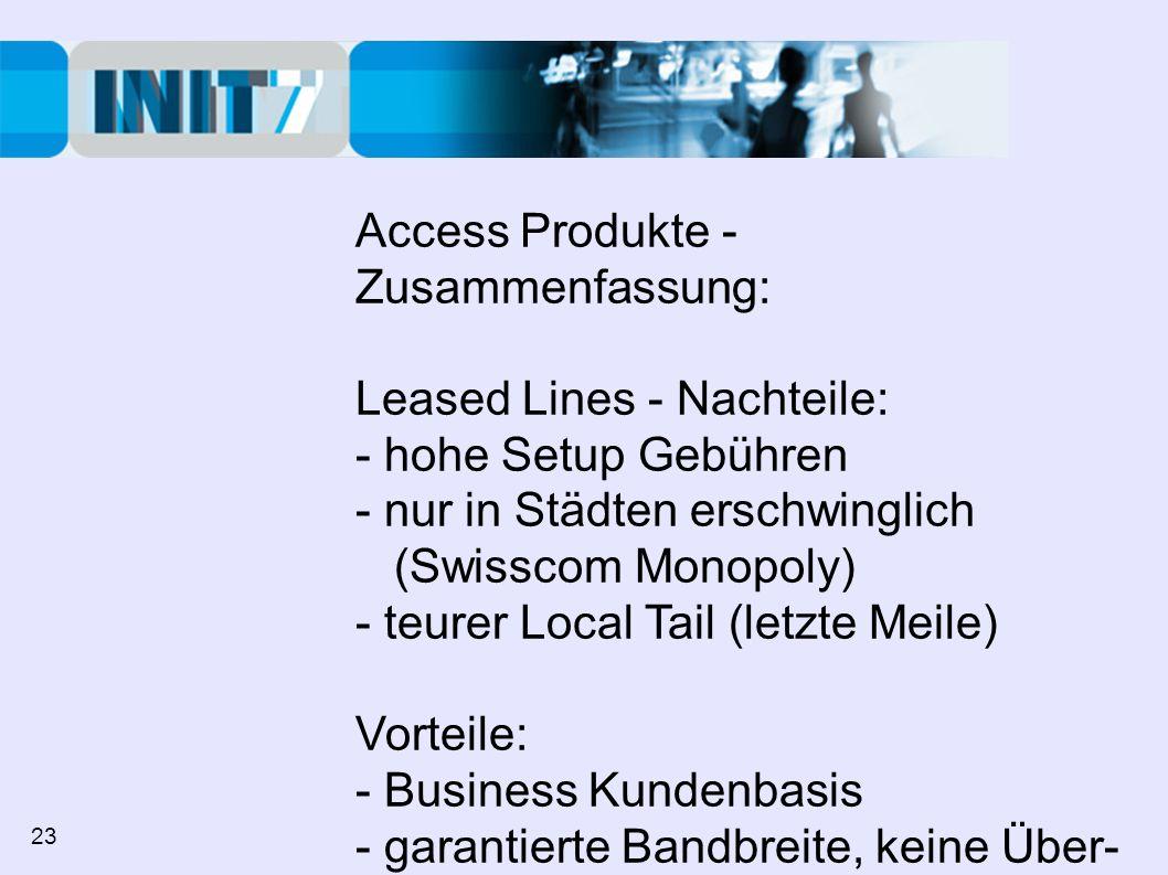 Access Produkte - Zusammenfassung: Leased Lines - Nachteile: - hohe Setup Gebühren - nur in Städten erschwinglich (Swisscom Monopoly) - teurer Local Tail (letzte Meile) Vorteile: - Business Kundenbasis - garantierte Bandbreite, keine Über- buchung, hohe Verfügbarkeit 23