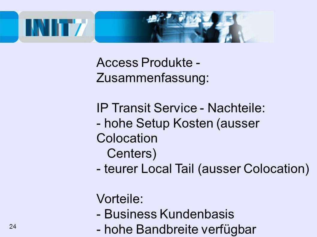 Access Produkte - Zusammenfassung: IP Transit Service - Nachteile: - hohe Setup Kosten (ausser Colocation Centers) - teurer Local Tail (ausser Colocation) Vorteile: - Business Kundenbasis - hohe Bandbreite verfügbar - Garantierte Bandbreite, Verfügbarkeit 24
