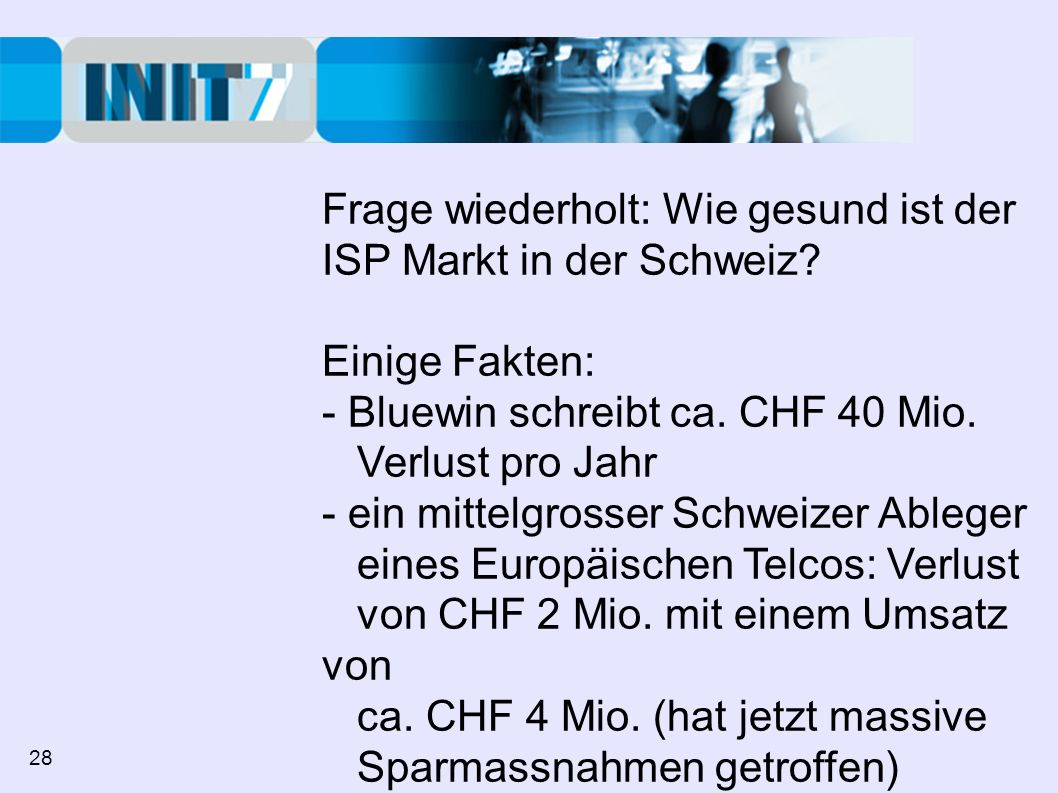 Frage wiederholt: Wie gesund ist der ISP Markt in der Schweiz? Einige Fakten: - Bluewin schreibt ca. CHF 40 Mio. Verlust pro Jahr - ein mittelgrosser