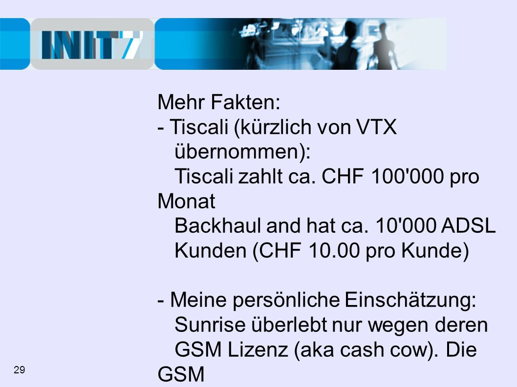Mehr Fakten: - Tiscali (kürzlich von VTX übernommen): Tiscali zahlt ca. CHF 100'000 pro Monat Backhaul and hat ca. 10'000 ADSL Kunden (CHF 10.00 pro K