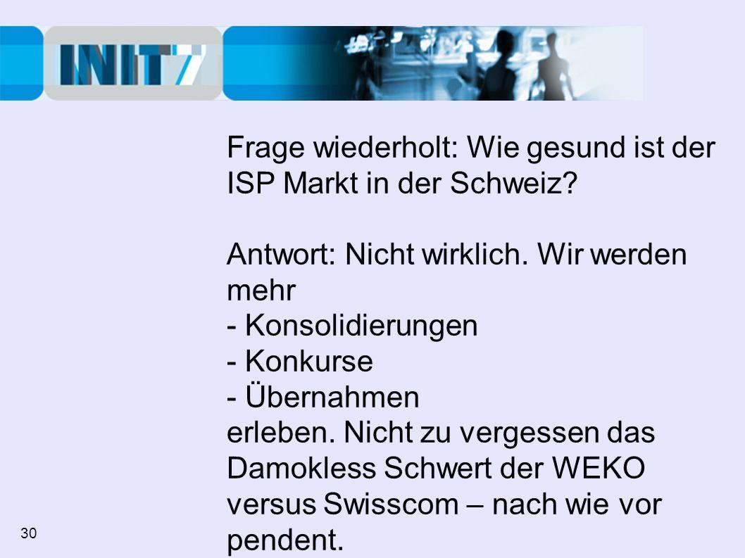 Frage wiederholt: Wie gesund ist der ISP Markt in der Schweiz? Antwort: Nicht wirklich. Wir werden mehr - Konsolidierungen - Konkurse - Übernahmen erl