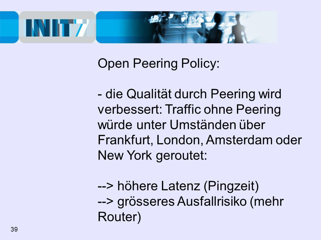 Open Peering Policy: - die Qualität durch Peering wird verbessert: Traffic ohne Peering würde unter Umständen über Frankfurt, London, Amsterdam oder New York geroutet: --> höhere Latenz (Pingzeit) --> grösseres Ausfallrisiko (mehr Router) 39