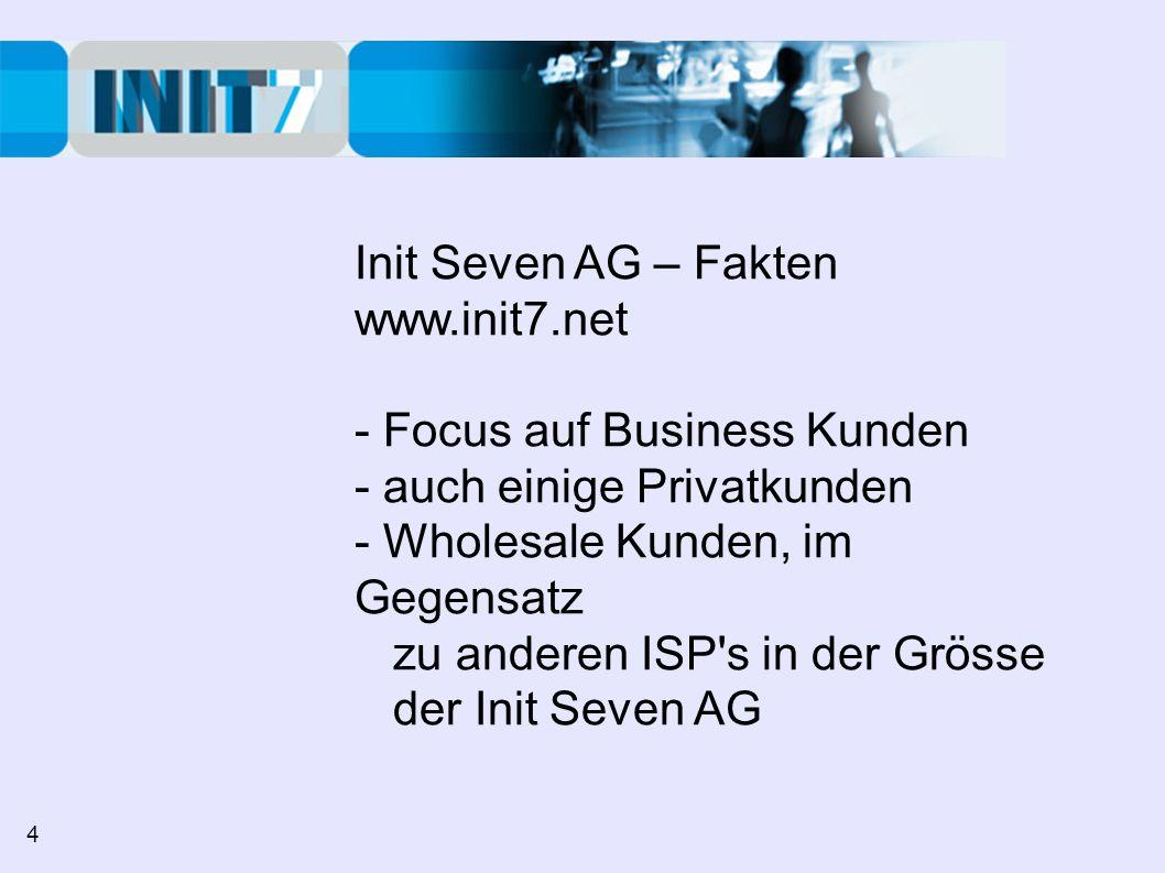 Init Seven AG – Fakten www.init7.net - Focus auf Business Kunden - auch einige Privatkunden - Wholesale Kunden, im Gegensatz zu anderen ISP s in der Grösse der Init Seven AG 4