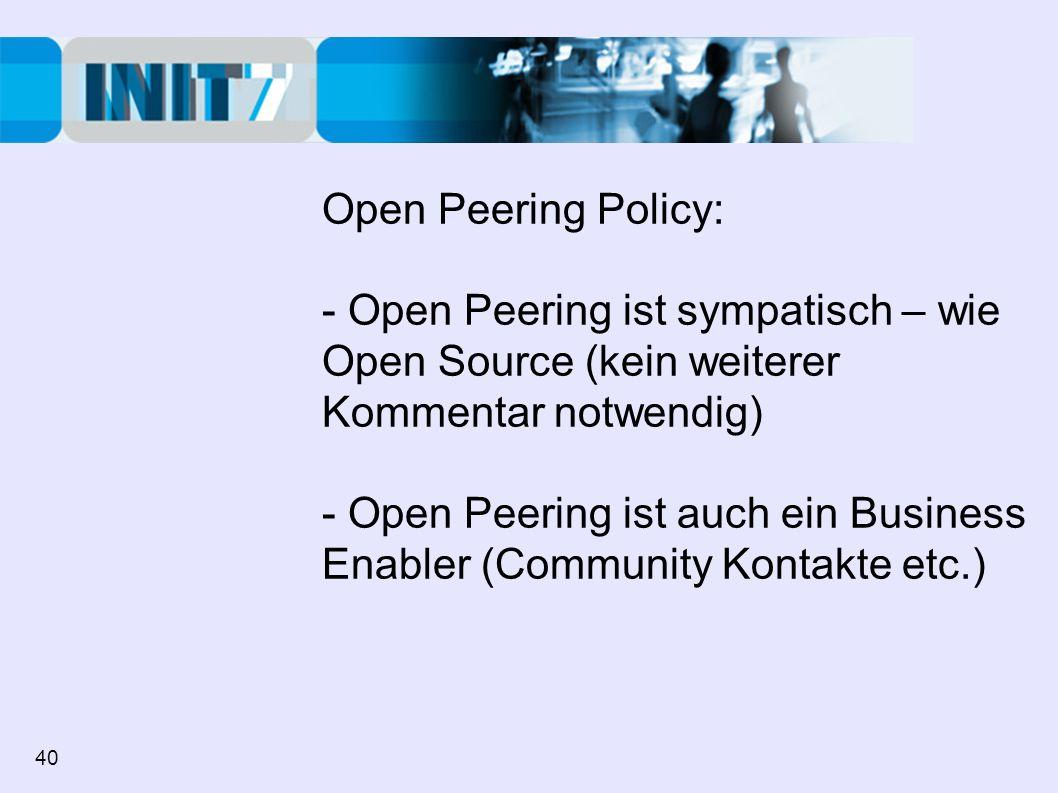 Open Peering Policy: - Open Peering ist sympatisch – wie Open Source (kein weiterer Kommentar notwendig) - Open Peering ist auch ein Business Enabler (Community Kontakte etc.) 40