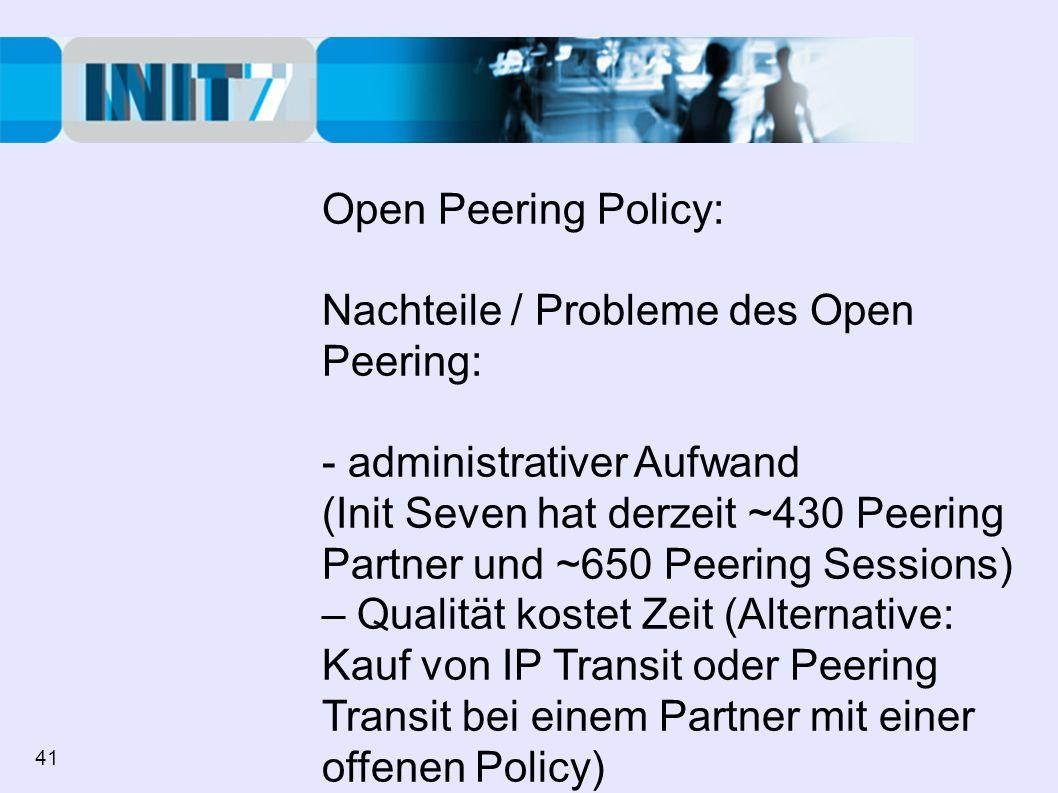 Open Peering Policy: Nachteile / Probleme des Open Peering: - administrativer Aufwand (Init Seven hat derzeit ~430 Peering Partner und ~650 Peering Sessions) – Qualität kostet Zeit (Alternative: Kauf von IP Transit oder Peering Transit bei einem Partner mit einer offenen Policy) - Problem der Teppichetage 41