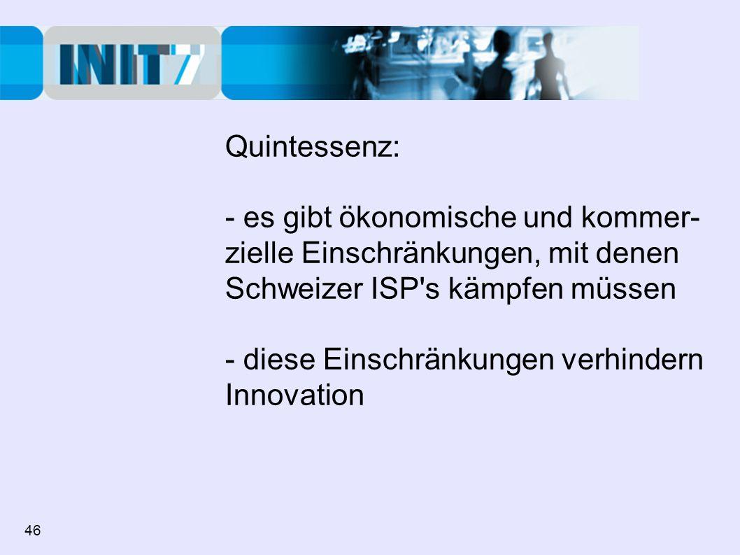 Quintessenz: - es gibt ökonomische und kommer- zielle Einschränkungen, mit denen Schweizer ISP s kämpfen müssen - diese Einschränkungen verhindern Innovation 46