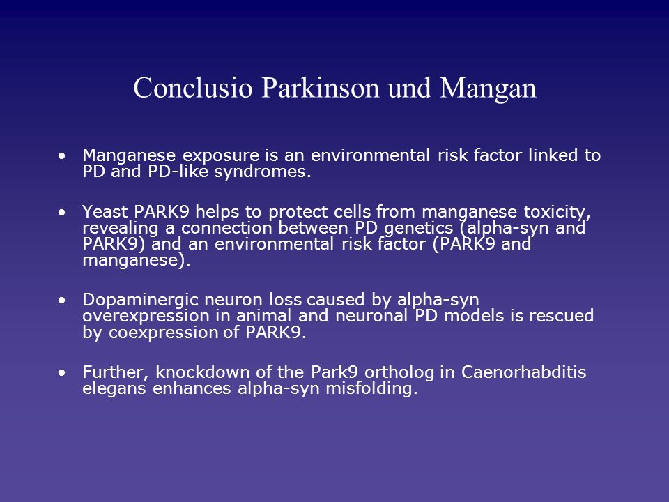 Conclusio Parkinson und Mangan Manganese exposure is an environmental risk factor linked to PD and PD-like syndromes. Yeast PARK9 helps to protect cel