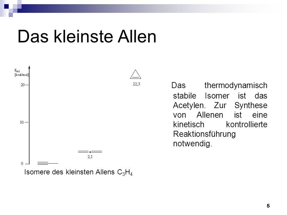 5 Das kleinste Allen Das thermodynamisch stabile Isomer ist das Acetylen. Zur Synthese von Allenen ist eine kinetisch kontrollierte Reaktionsführung n