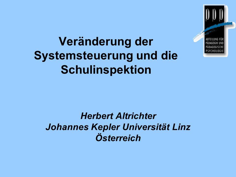 Veränderung der Systemsteuerung und die Schulinspektion Herbert Altrichter Johannes Kepler Universität Linz Österreich