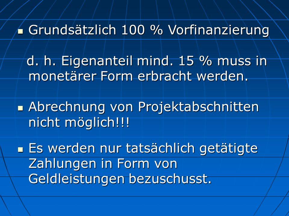 Grundsätzlich 100 % Vorfinanzierung Grundsätzlich 100 % Vorfinanzierung d. h. Eigenanteil mind. 15 % muss in monetärer Form erbracht werden. d. h. Eig
