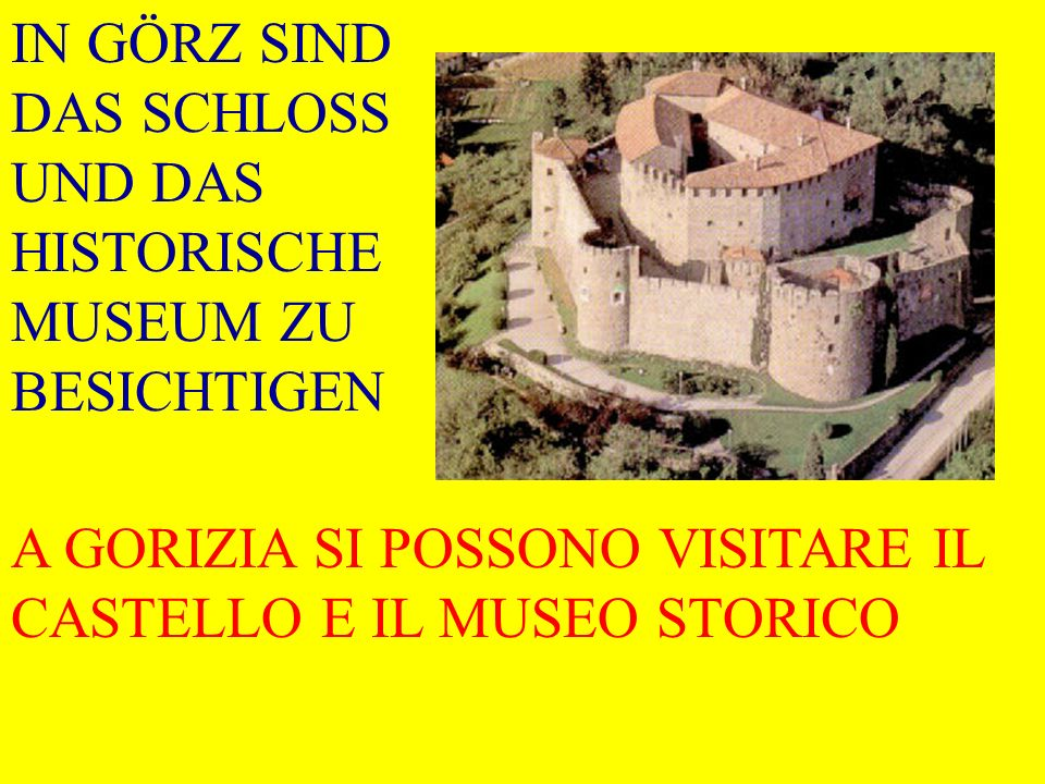 IN GÖRZ SIND DAS SCHLOSS UND DAS HISTORISCHE MUSEUM ZU BESICHTIGEN A GORIZIA SI POSSONO VISITARE IL CASTELLO E IL MUSEO STORICO