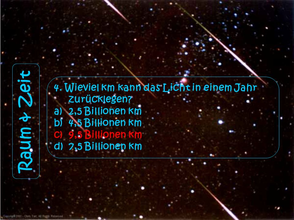 Raum & Zeit 4. Wieviel km kann das Licht in einem Jahr zurücklegen? a)2,5 Billionen km b)4,5 Billionen km c)9,5 Billionen km d)7,5 Billionen km
