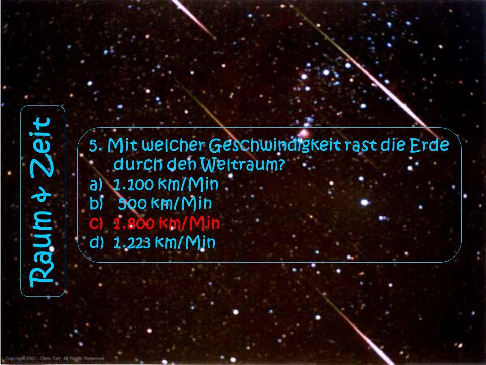 Raum & Zeit 5. Mit welcher Geschwindigkeit rast die Erde durch den Weltraum? a)1.100 km/Min b) 500 km/Min c)1.800 km/Min d)1.223 km/Min