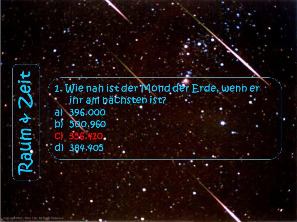1. Wie nah ist der Mond der Erde, wenn er ihr am nächsten ist? a)396.000 b)500.960 c)356.410 d)384.405