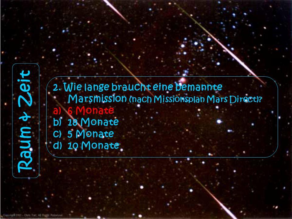 Raum & Zeit 2. Wie lange braucht eine bemannte Marsmission (nach Missionsplan Mars Direct)? a)6 Monate b)18 Monate c)5 Monate d)10 Monate