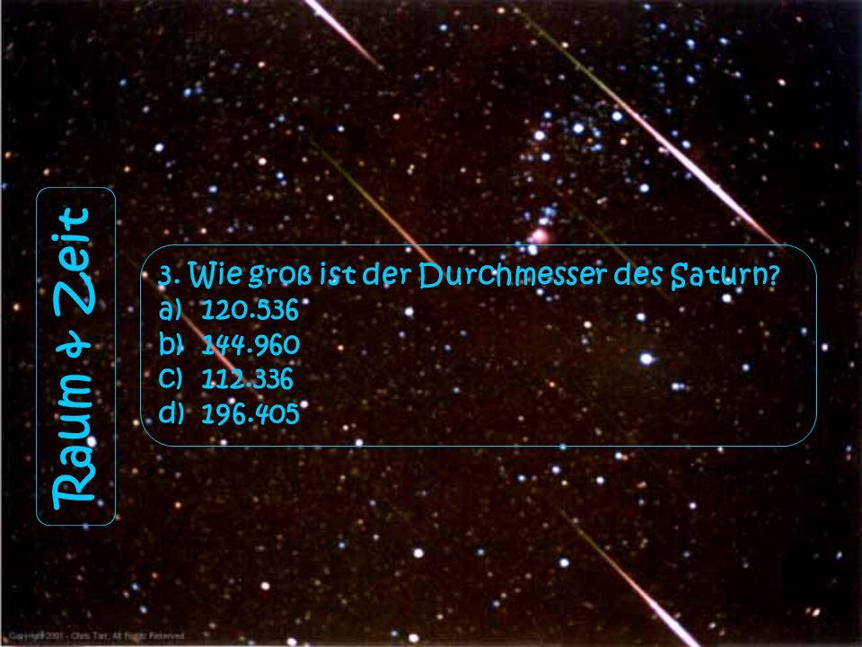 Raum & Zeit 3. Wie groß ist der Durchmesser des Saturn? a)120.536 b)144.960 c)112.336 d)196.405