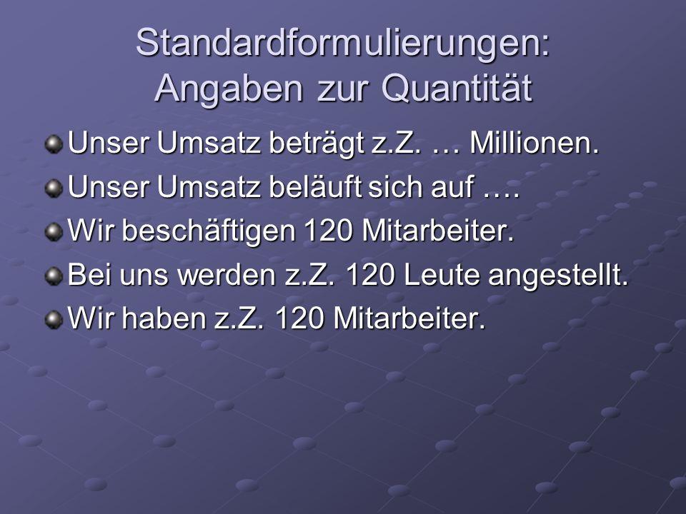 Standardformulierungen: Angaben zur Quantität Unser Umsatz beträgt z.Z. … Millionen. Unser Umsatz beläuft sich auf …. Wir beschäftigen 120 Mitarbeiter