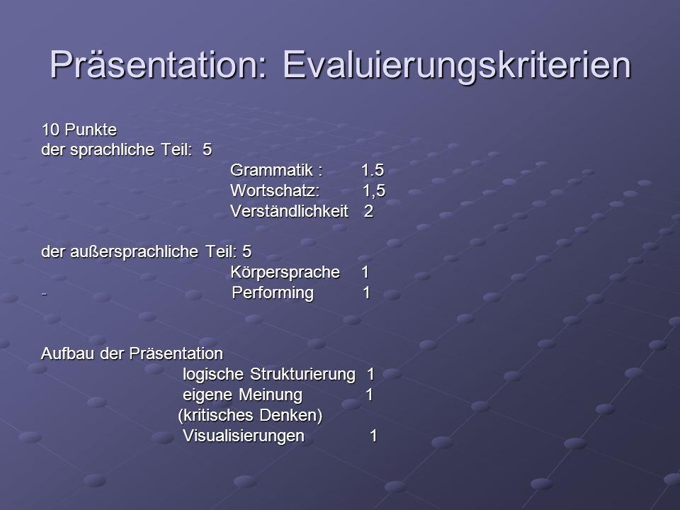 Präsentation: Evaluierungskriterien 10 Punkte der sprachliche Teil: 5 Grammatik : 1.5 Grammatik : 1.5 Wortschatz: 1,5 Wortschatz: 1,5 Verständlichkeit