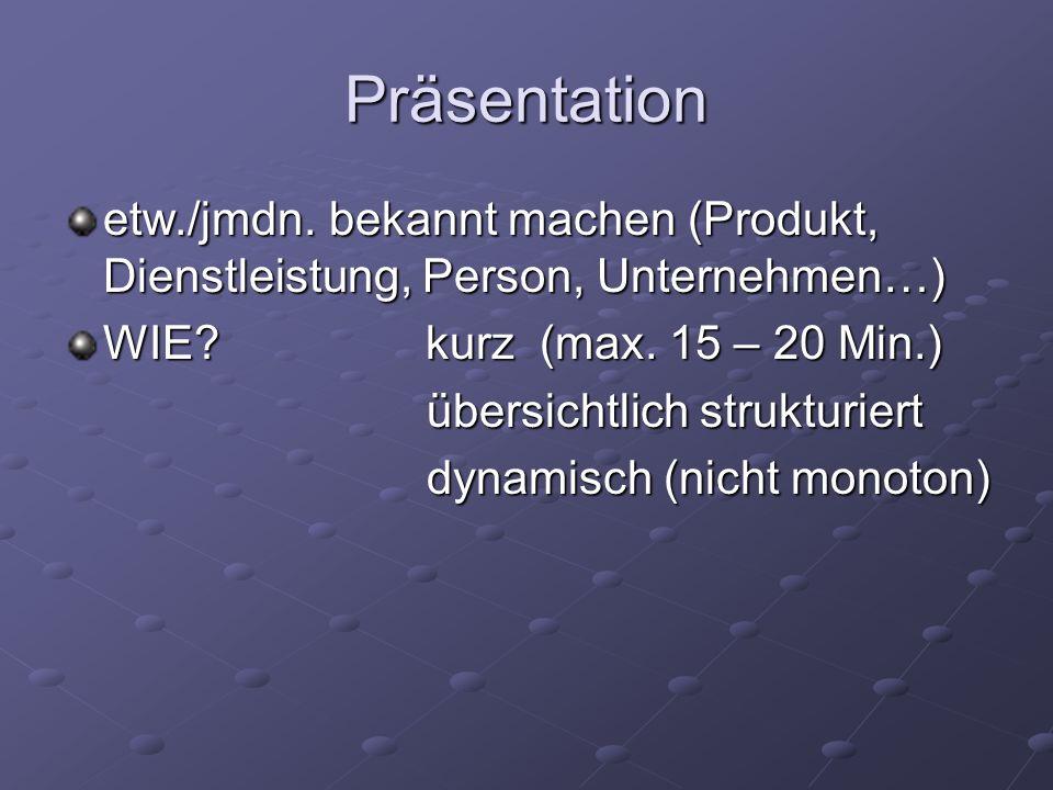 Präsentation etw./jmdn. bekannt machen (Produkt, Dienstleistung, Person, Unternehmen…) WIE? kurz (max. 15 – 20 Min.) übersichtlich strukturiert übersi