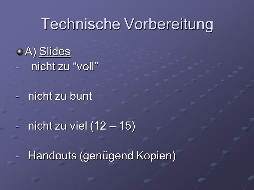 Technische Vorbereitung A) Slides - nicht zu voll - nicht zu bunt - nicht zu viel (12 – 15) - Handouts (genügend Kopien)