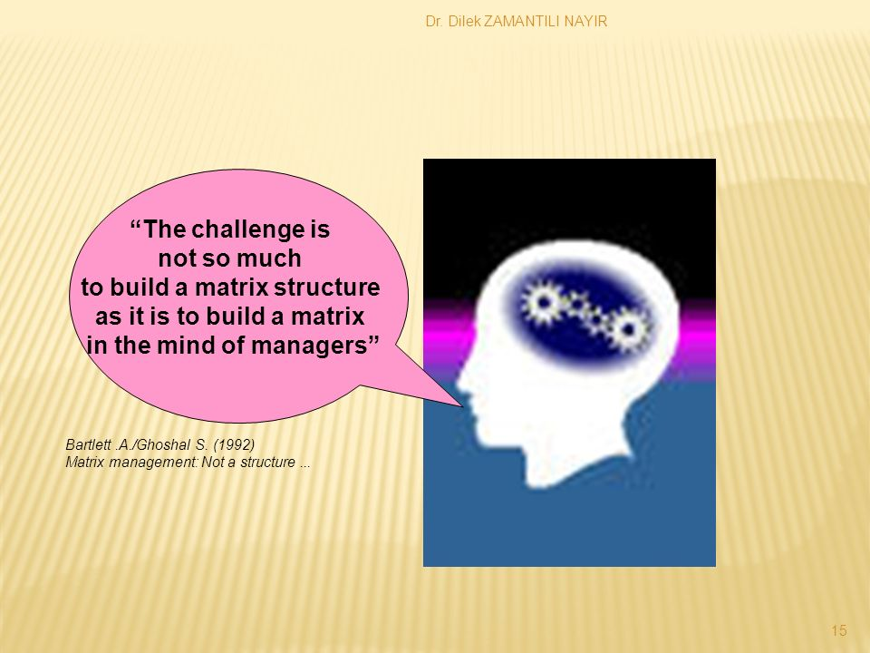 Dr. Dilek ZAMANTILI NAYIR 15 The challenge is not so much to build a matrix structure as it is to build a matrix in the mind of managers Bartlett.A./G