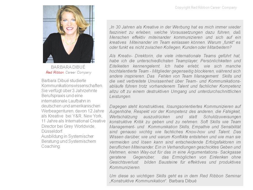 BARBARA DIBUÉ Red Ribbon Career Company Barbara Dibué studierte Kommunikationswissenschaften. Sie verfügt über 3 Jahrzehnte Berufspraxis und eine inte