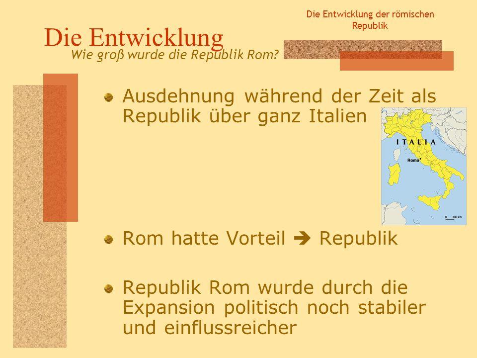 Die Entwicklung der römischen Republik Die Entwicklung Ausdehnung während der Zeit als Republik über ganz Italien Rom hatte Vorteil Republik Republik