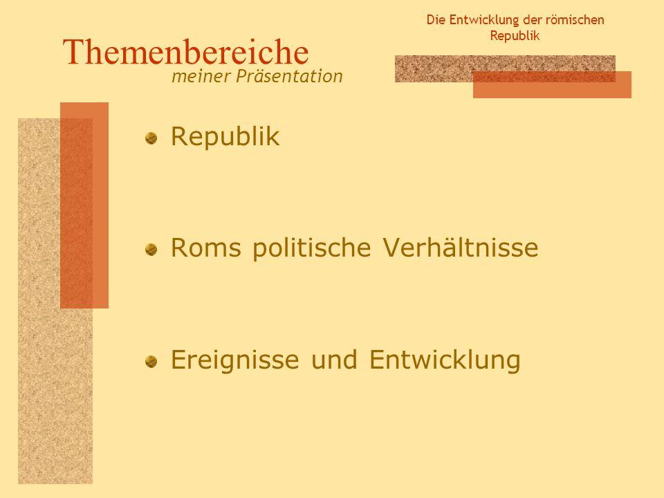 Die Entwicklung der römischen Republik Themenbereiche Republik Roms politische Verhältnisse Ereignisse und Entwicklung meiner Präsentation