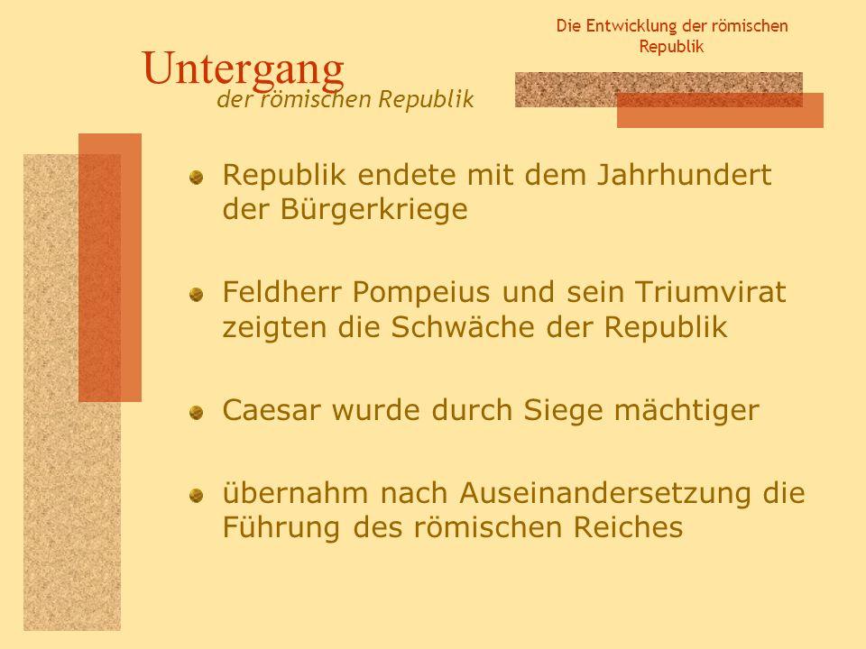 Die Entwicklung der römischen Republik Untergang Republik endete mit dem Jahrhundert der Bürgerkriege Feldherr Pompeius und sein Triumvirat zeigten di
