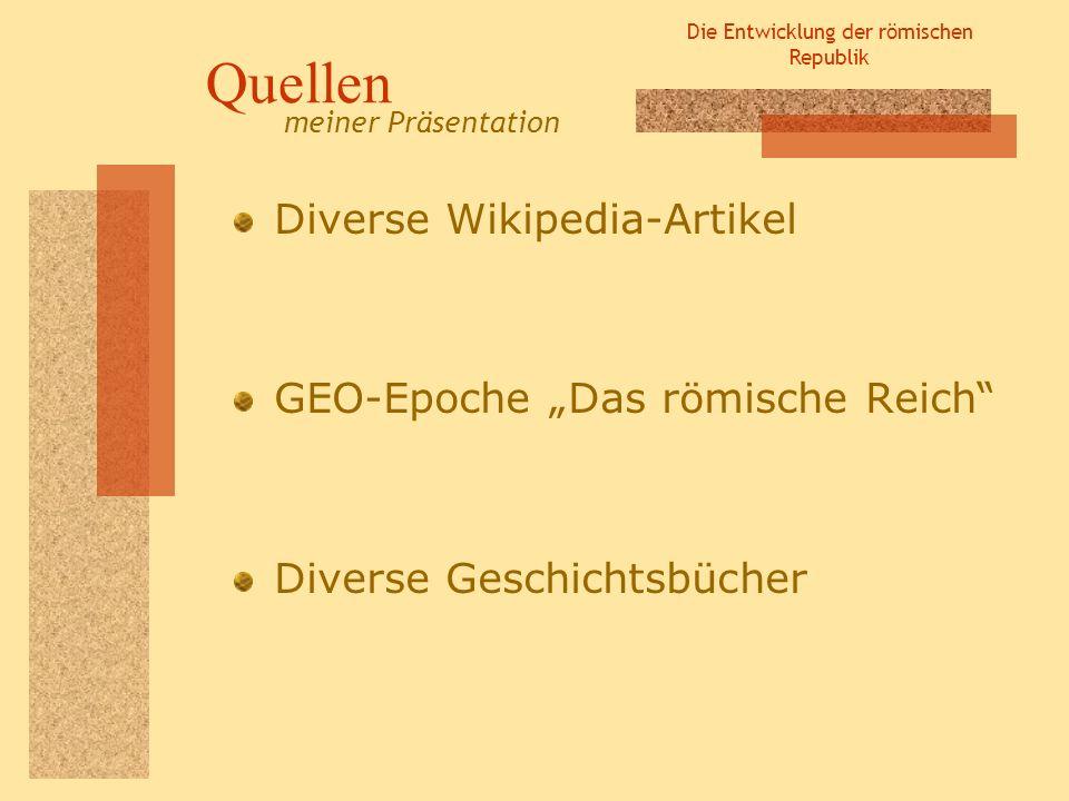 Die Entwicklung der römischen Republik Quellen Diverse Wikipedia-Artikel GEO-Epoche Das römische Reich Diverse Geschichtsbücher meiner Präsentation