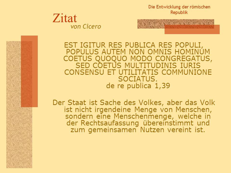 Die Entwicklung der römischen Republik Zitat EST IGITUR RES PUBLICA RES POPULI, POPULUS AUTEM NON OMNIS HOMINUM COETUS QUOQUO MODO CONGREGATUS, SED CO