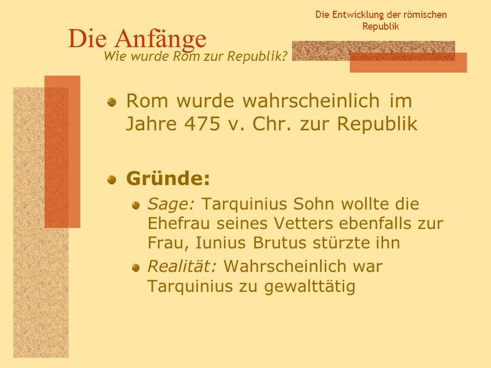 Die Entwicklung der römischen Republik Die Anfänge Rom wurde wahrscheinlich im Jahre 475 v. Chr. zur Republik Gründe: Sage: Tarquinius Sohn wollte die