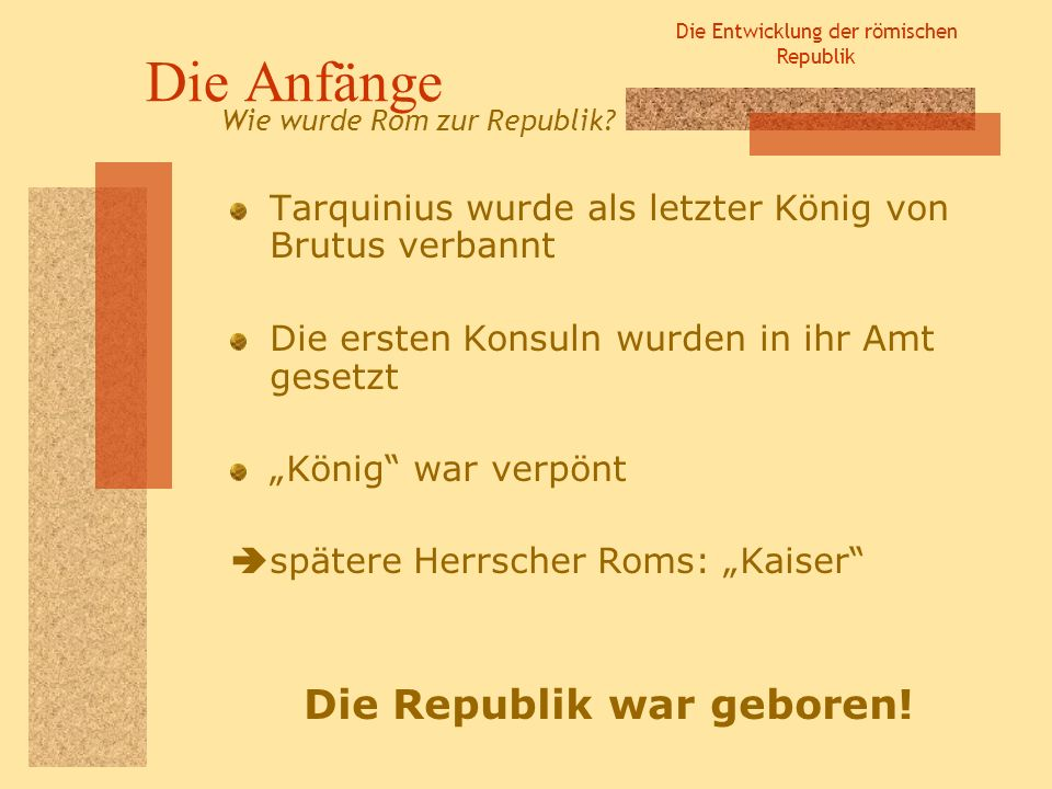Die Entwicklung der römischen Republik Die Anfänge Tarquinius wurde als letzter König von Brutus verbannt Die ersten Konsuln wurden in ihr Amt gesetzt