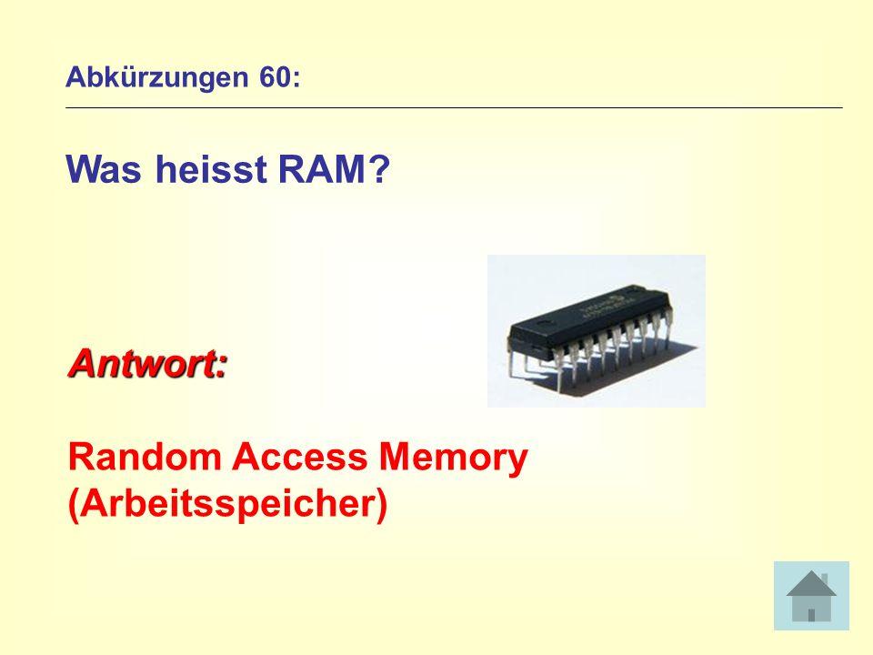 Abkürzungen 60: Was heisst RAM? Antwort: Random Access Memory (Arbeitsspeicher)