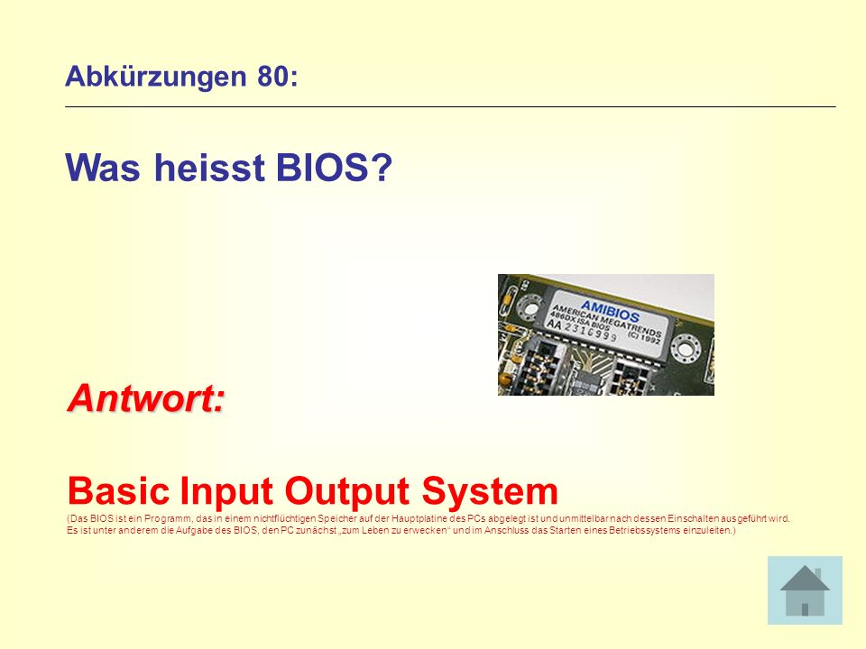 Abkürzungen 80: Was heisst BIOS? Antwort: Basic Input Output System (Das BIOS ist ein Programm, das in einem nichtflüchtigen Speicher auf der Hauptpla