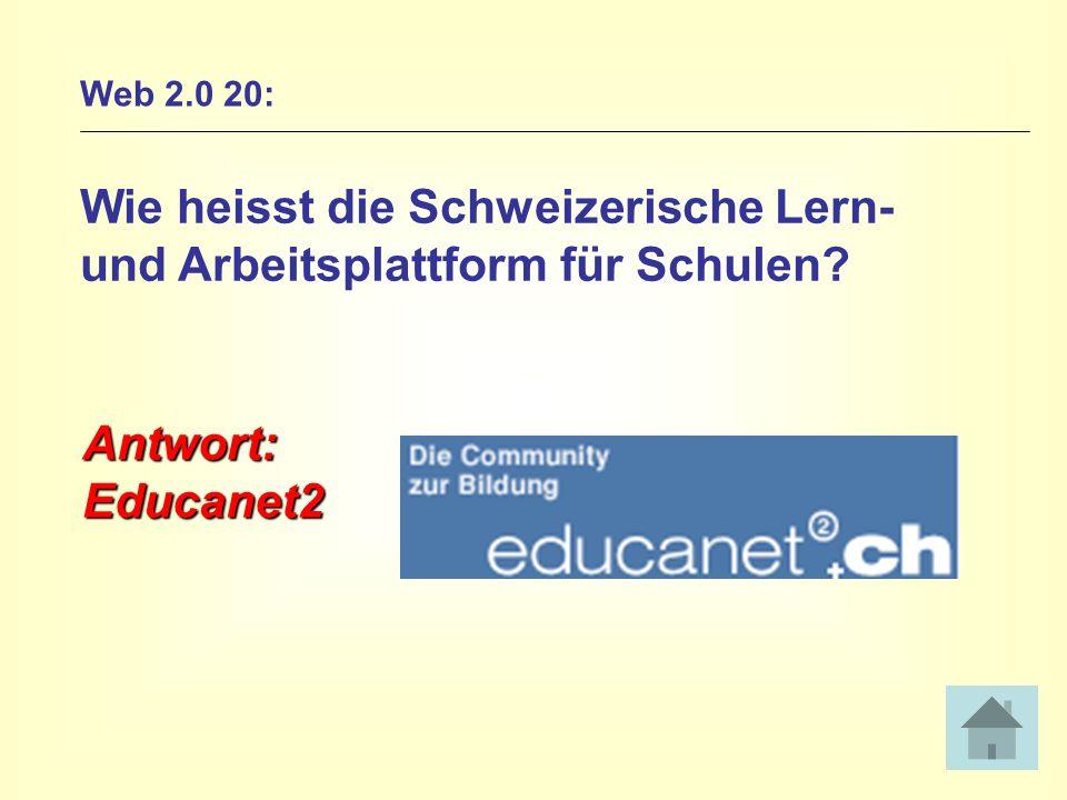 Web 2.0 20: Wie heisst die Schweizerische Lern- und Arbeitsplattform für Schulen? Antwort:Educanet2
