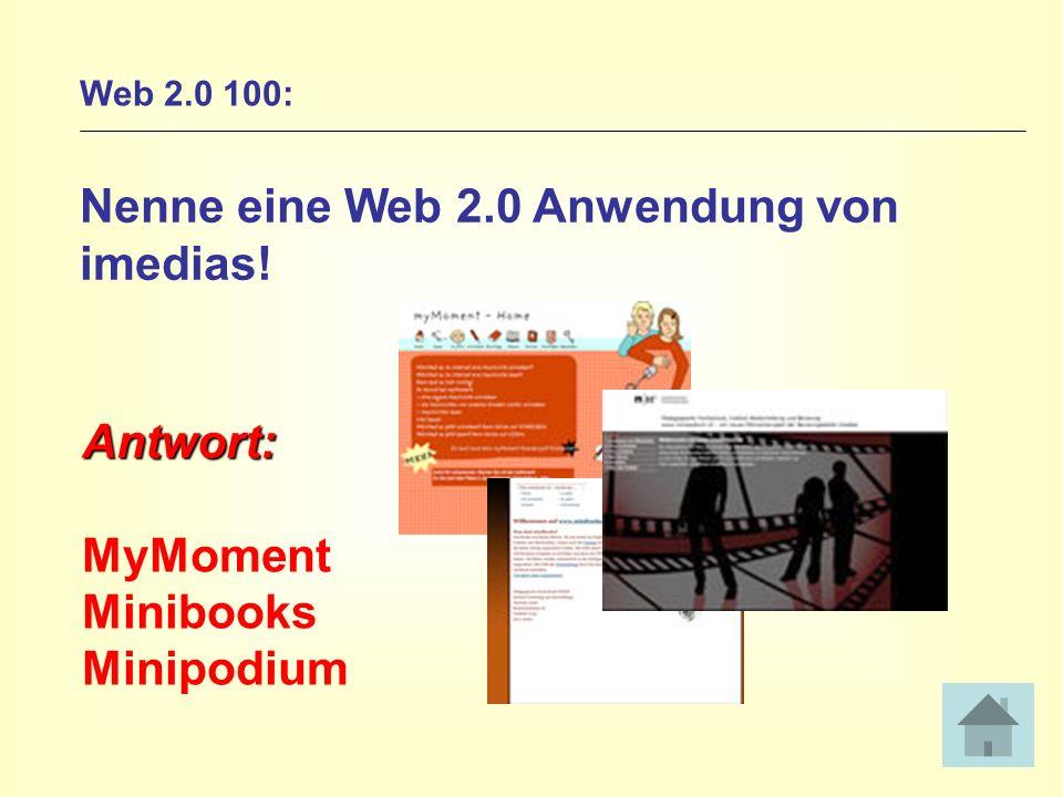 Web 2.0 100: Nenne eine Web 2.0 Anwendung von imedias! Antwort: MyMoment Minibooks Minipodium