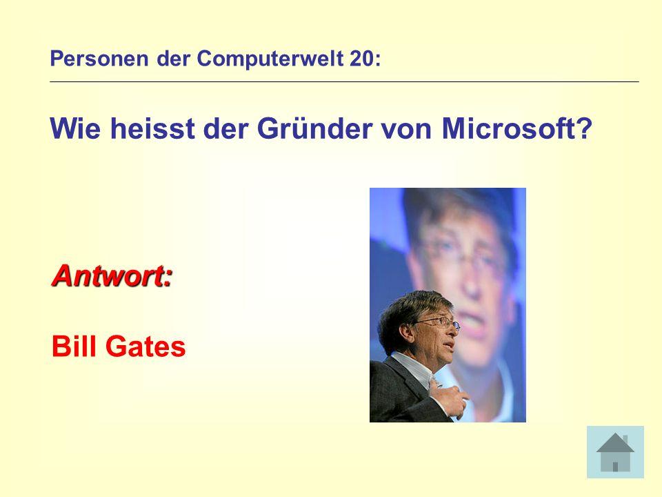 Personen der Computerwelt 20: Wie heisst der Gründer von Microsoft? Antwort: Bill Gates