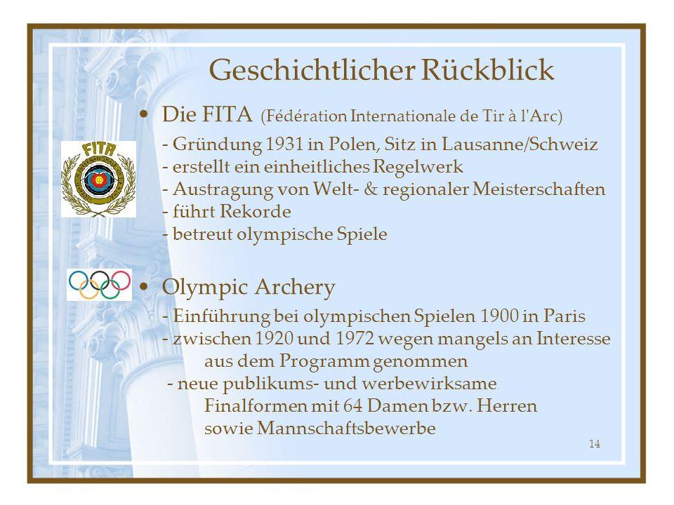 14 Die FITA (Fédération Internationale de Tir à l'Arc) - Gründung 1931 in Polen, Sitz in Lausanne/Schweiz - erstellt ein einheitliches Regelwerk - Aus