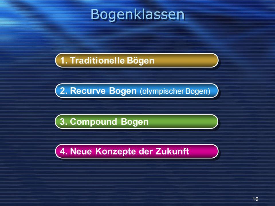 16 1. Traditionelle Bögen 2. Recurve Bogen (olympischer Bogen) 3. Compound Bogen 4. Neue Konzepte der Zukunft Bogenklassen