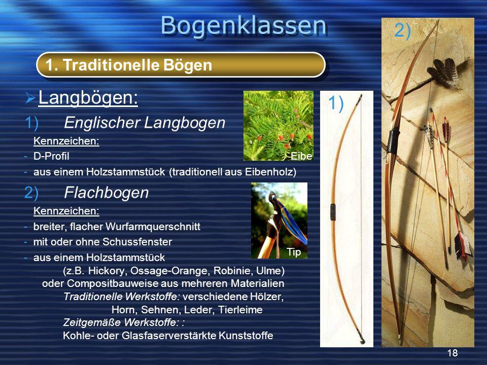 18 Langbögen: 1) Englischer Langbogen Kennzeichen: -D-Profil -aus einem Holzstammstück (traditionell aus Eibenholz) 2) Flachbogen Kennzeichen: -breite