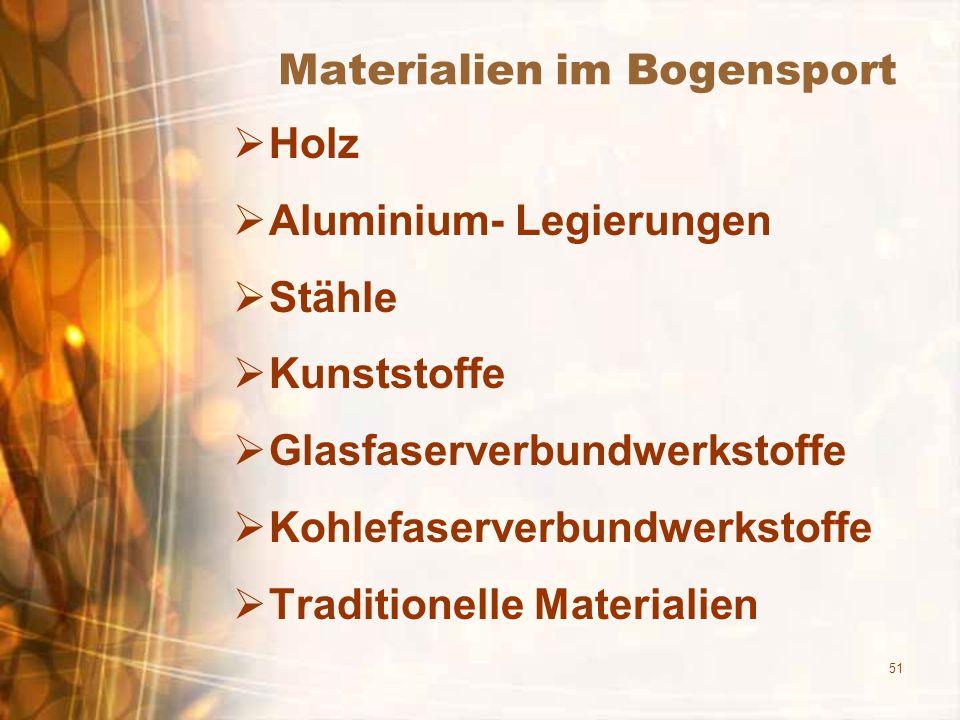 51 Materialien im Bogensport Holz Aluminium- Legierungen Stähle Kunststoffe Glasfaserverbundwerkstoffe Kohlefaserverbundwerkstoffe Traditionelle Mater