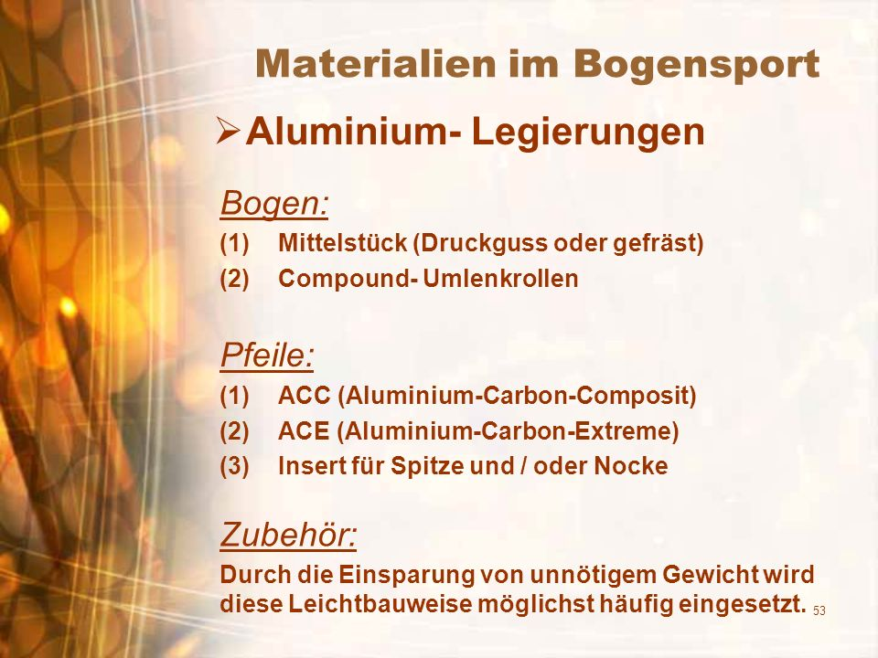 53 Materialien im Bogensport Aluminium- Legierungen Bogen: (1)Mittelstück (Druckguss oder gefräst) (2)Compound- Umlenkrollen Pfeile: (1)ACC (Aluminium